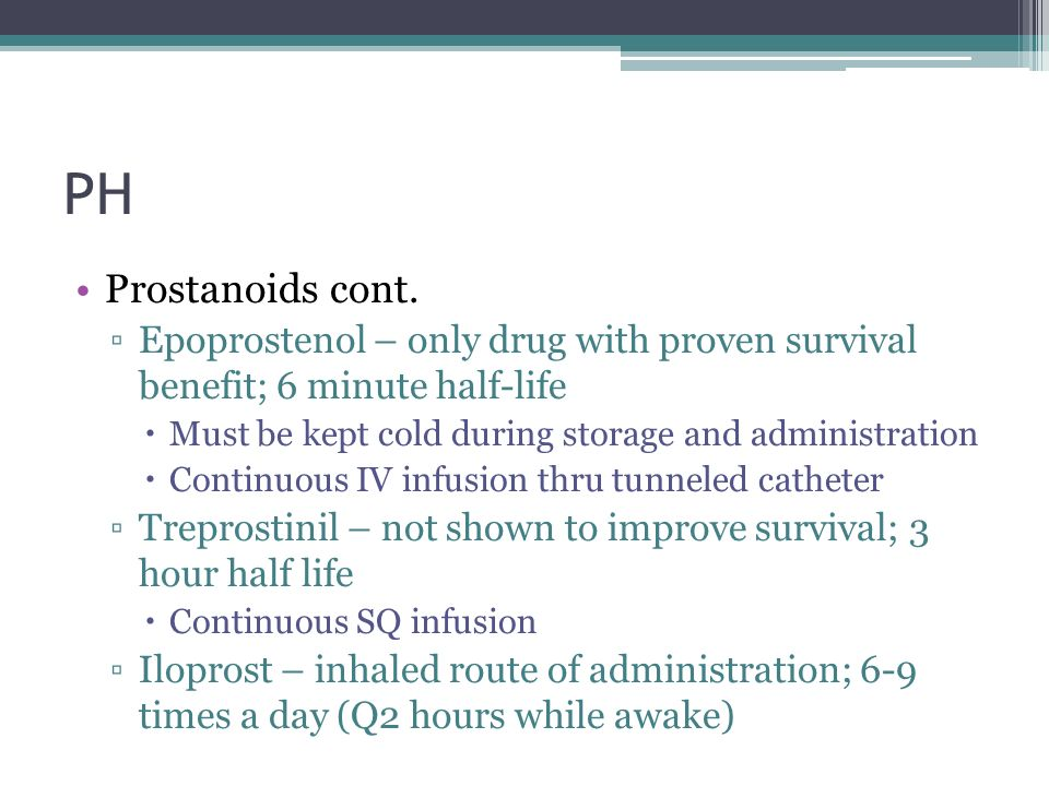 PH Prostanoids cont. Epoprostenol – only drug with proven survival benefit; 6 minute half-life.