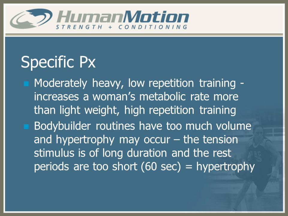 Specific Px Moderately heavy, low repetition training - increases a woman's metabolic rate more than light weight, high repetition training.