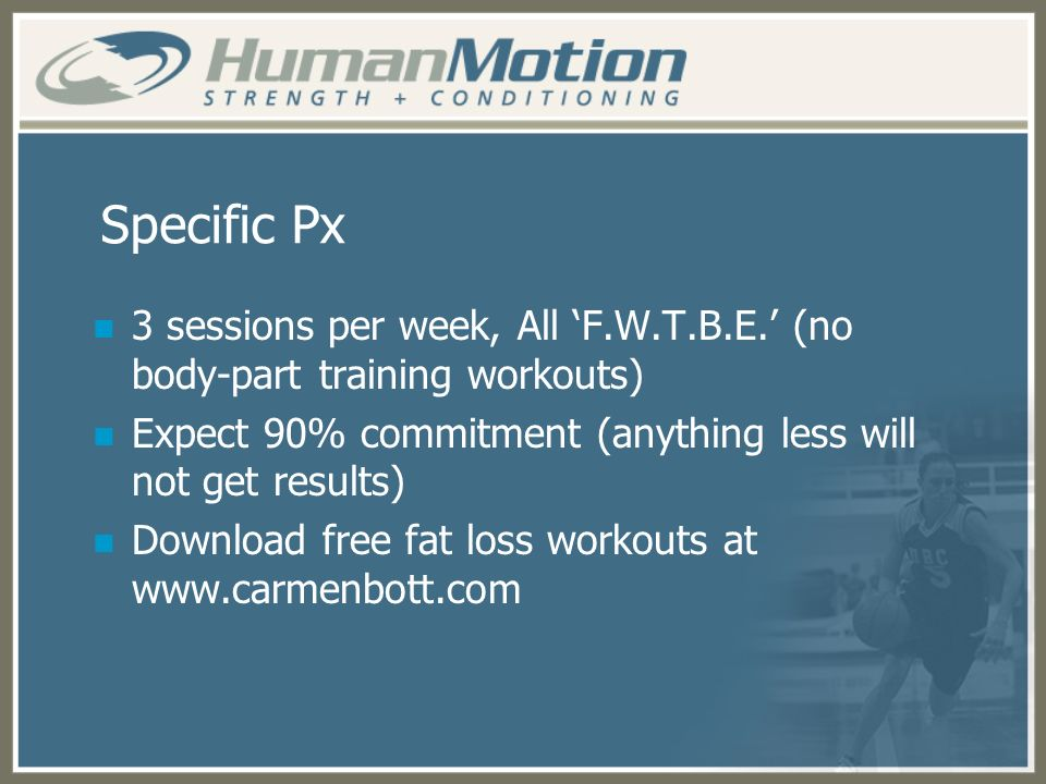 Specific Px 3 sessions per week, All 'F.W.T.B.E.' (no body-part training workouts) Expect 90% commitment (anything less will not get results)