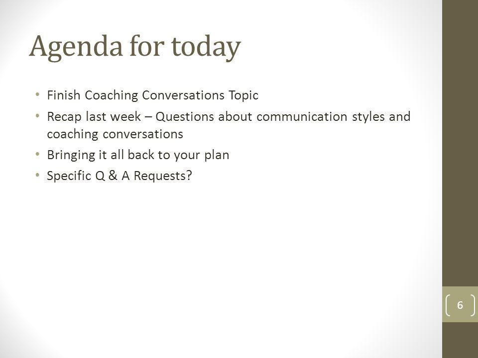 Agenda for today Finish Coaching Conversations Topic