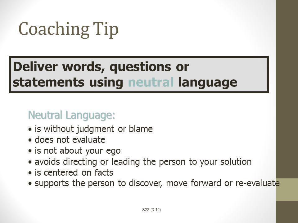 Coaching Tip Deliver words, questions or statements using neutral language. Neutral Language: is without judgment or blame.