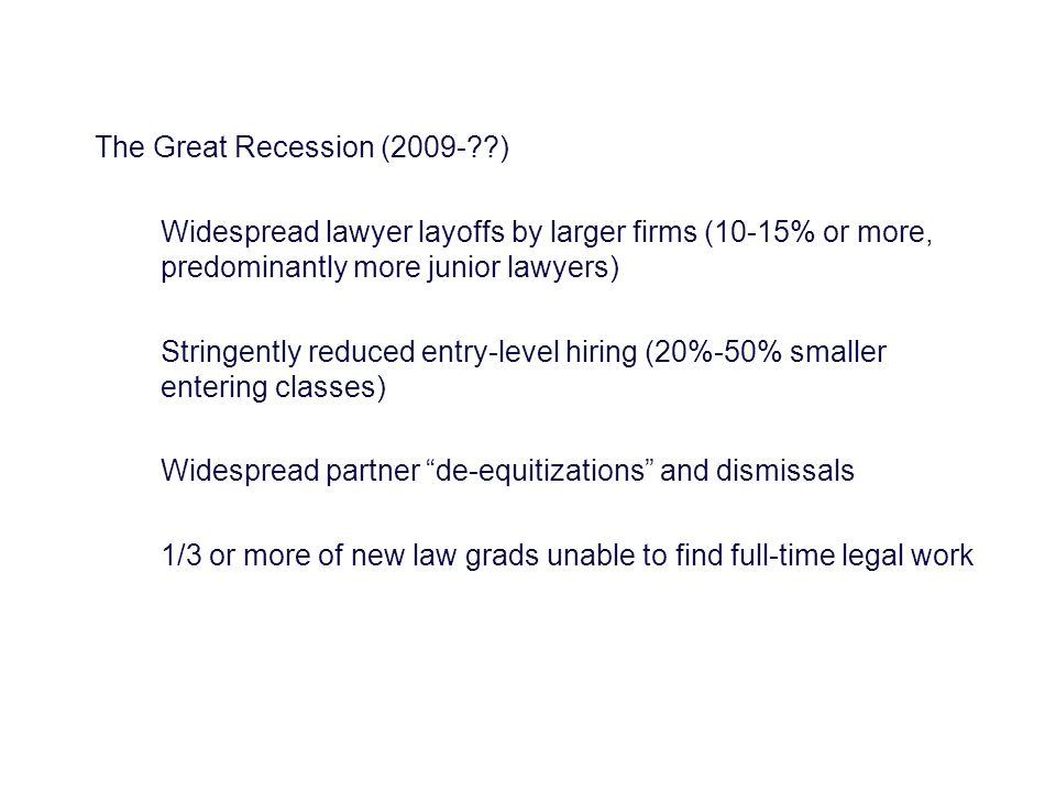 The Great Recession (2009- ) Widespread lawyer layoffs by larger firms (10-15% or more, predominantly more junior lawyers) Stringently reduced entry-level hiring (20%-50% smaller entering classes) Widespread partner de-equitizations and dismissals 1/3 or more of new law grads unable to find full-time legal work