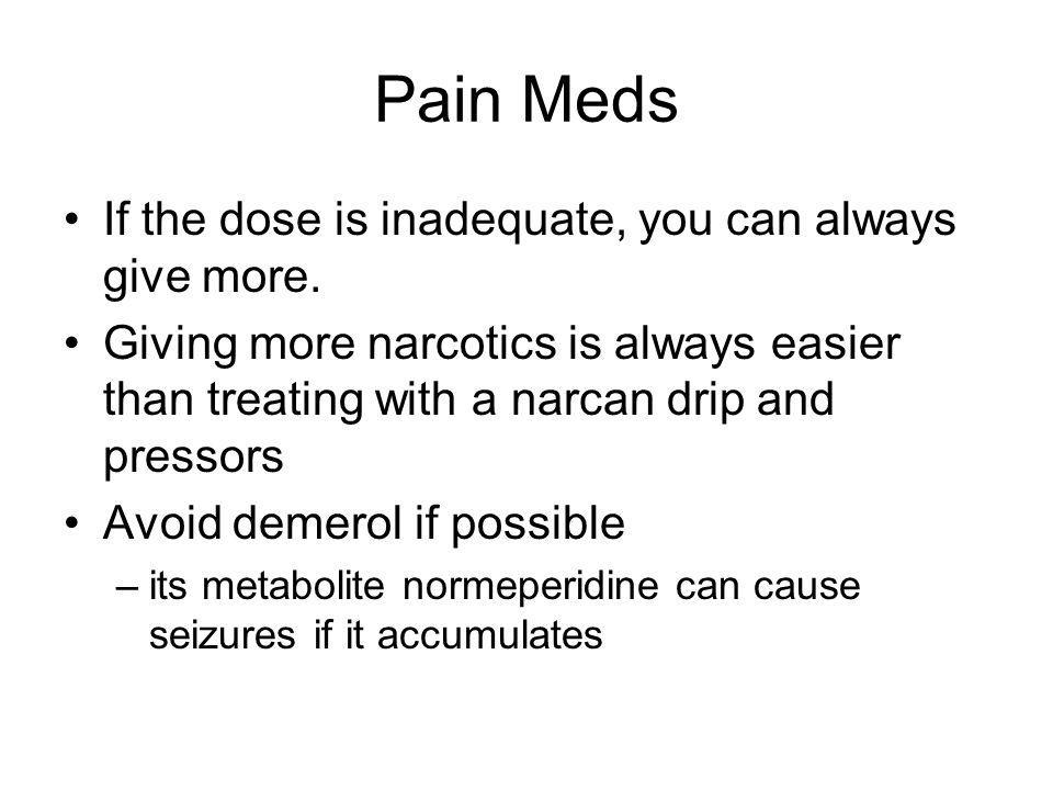 Pain Meds If the dose is inadequate, you can always give more.