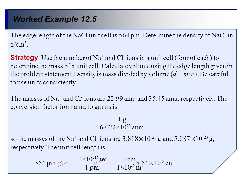 Worked Example 12.5 The edge length of the NaCl unit cell is 564 pm. Determine the density of NaCl in g/cm3.