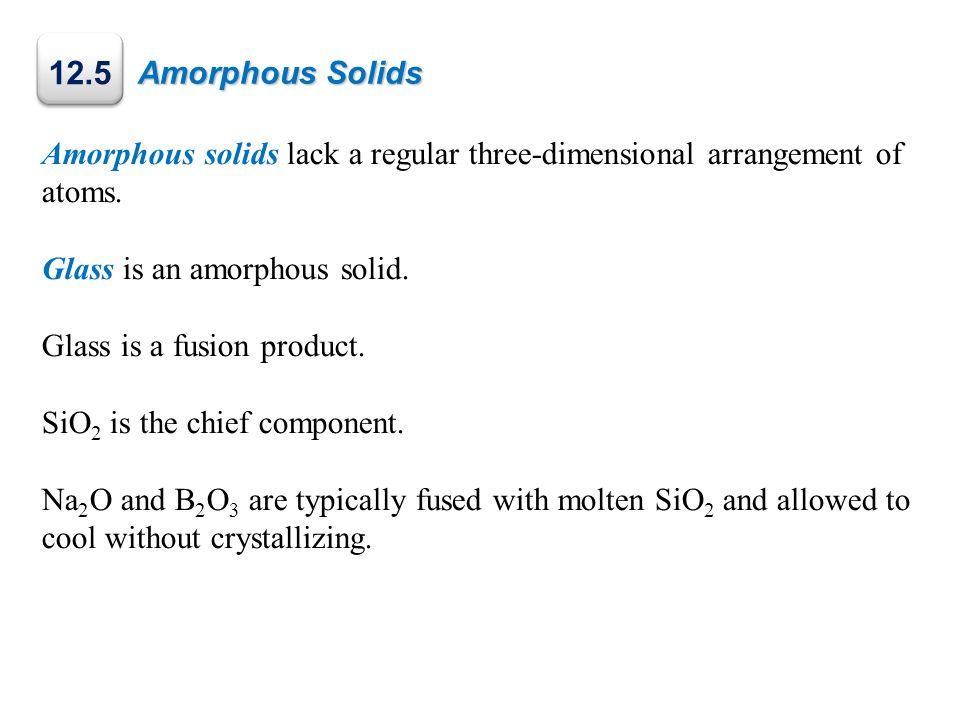 Amorphous Solids 12.5. Amorphous solids lack a regular three-dimensional arrangement of atoms. Glass is an amorphous solid.