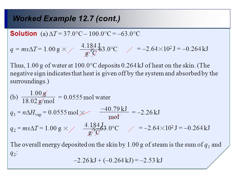 Worked Example 12.7 (cont.) Solution (a) ΔT = 37.0°C – 100.0°C = –63.0°C. q = msΔT = 1.00 g × ×–63.0°C.