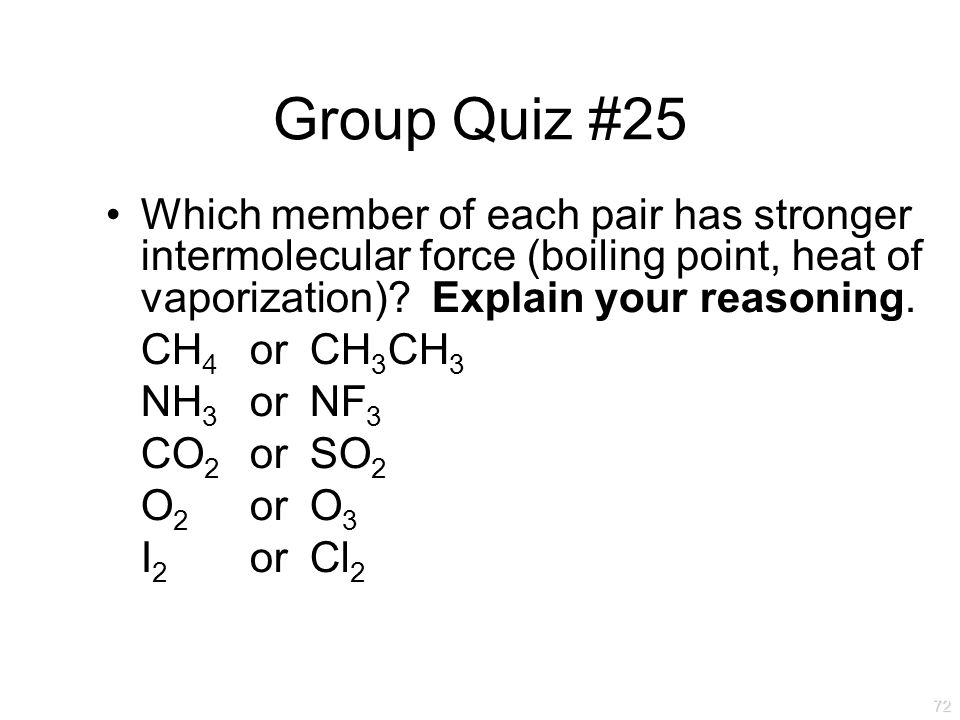 Group Quiz #25 Which member of each pair has stronger intermolecular force (boiling point, heat of vaporization) Explain your reasoning.