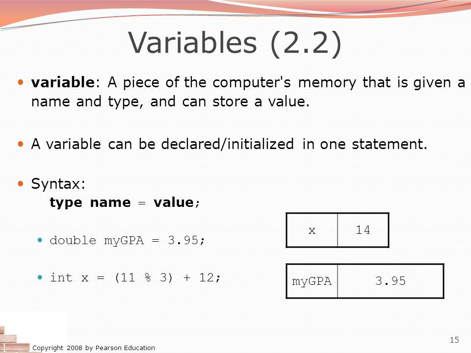Variables (2.2) variable: A piece of the computer s memory that is given a name and type, and can store a value.