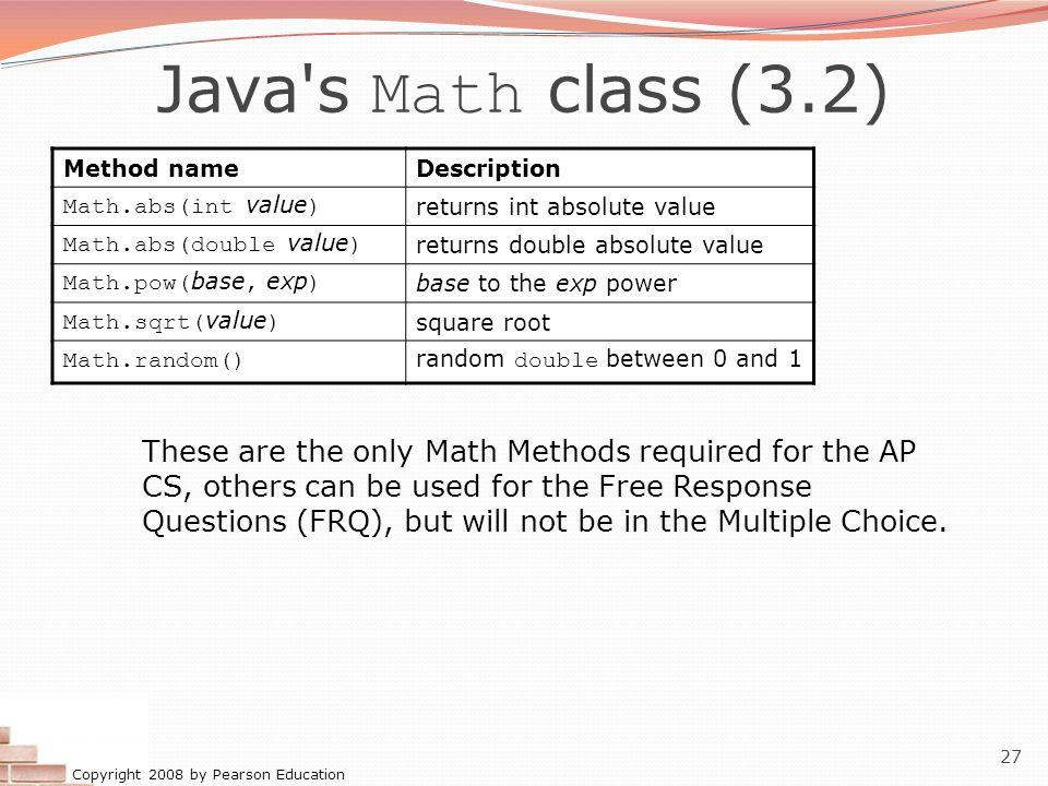 Java s Math class (3.2) Method name. Description. Math.abs(int value) returns int absolute value.