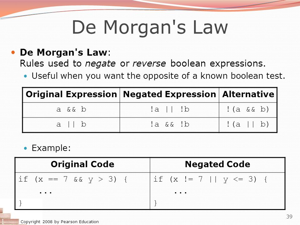 De Morgan s Law De Morgan s Law: Rules used to negate or reverse boolean expressions. Useful when you want the opposite of a known boolean test.