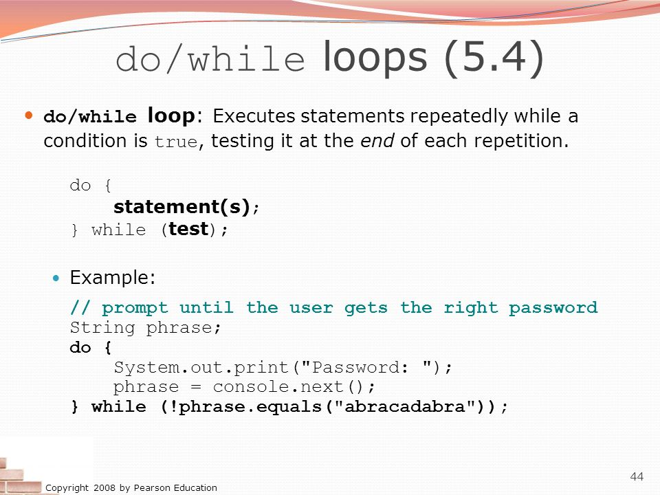 do/while loops (5.4) do/while loop: Executes statements repeatedly while a condition is true, testing it at the end of each repetition.