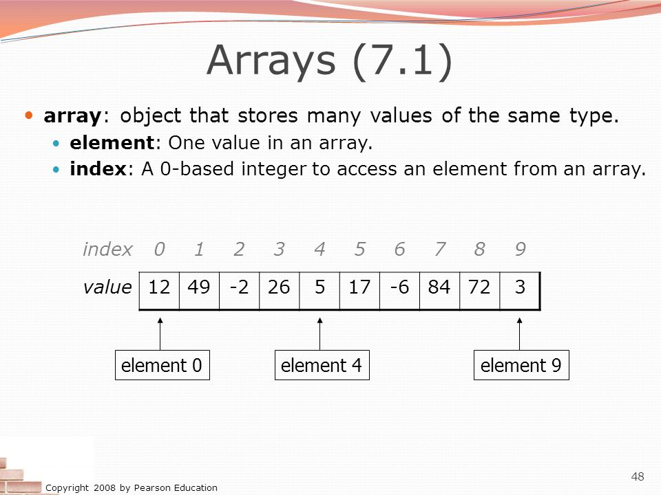 Arrays (7.1) array: object that stores many values of the same type.