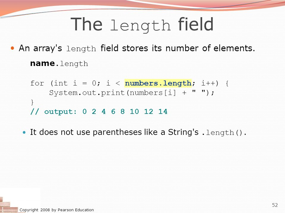 The length field An array s length field stores its number of elements. name.length. for (int i = 0; i < numbers.length; i++) {