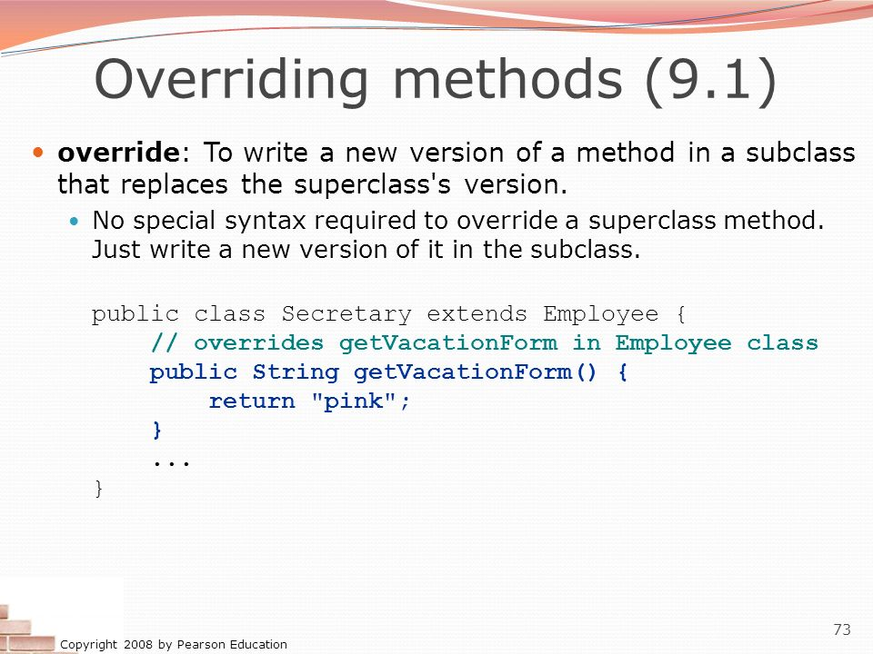 Overriding methods (9.1) override: To write a new version of a method in a subclass that replaces the superclass s version.