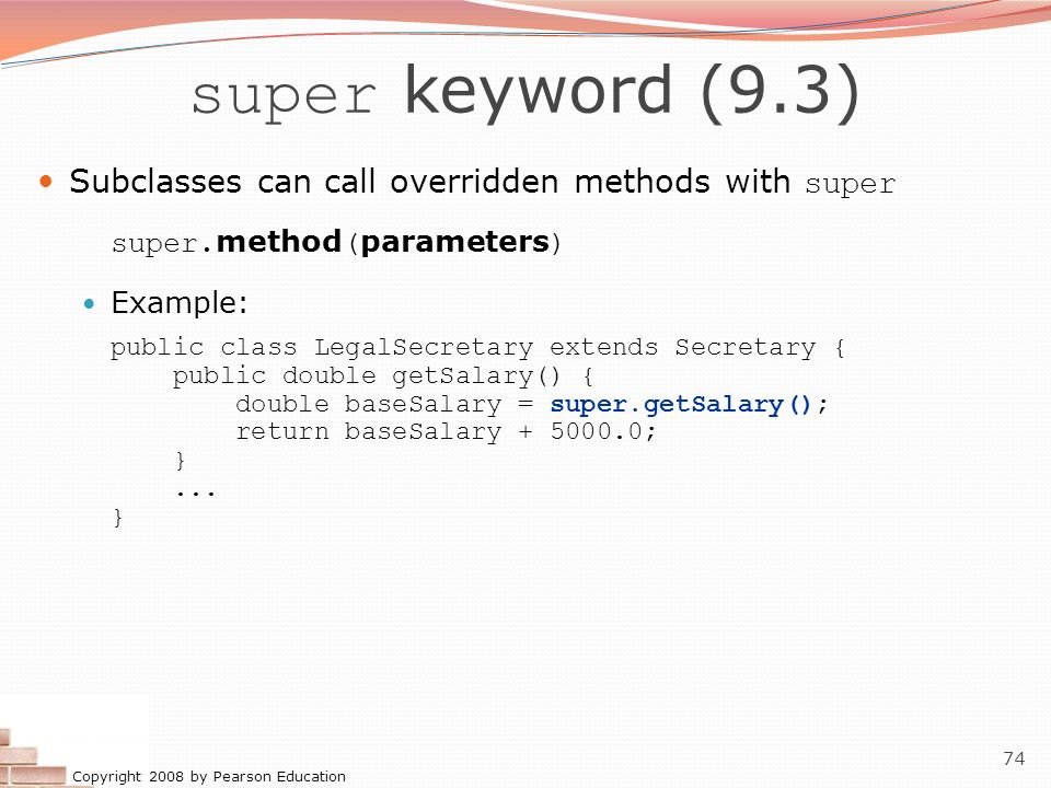 super keyword (9.3) Subclasses can call overridden methods with super