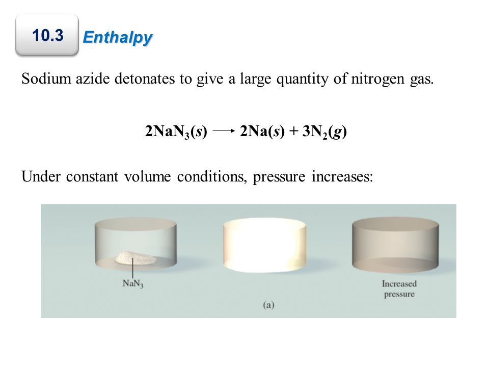 Enthalpy10.3. Sodium azide detonates to give a large quantity of nitrogen gas. Under constant volume conditions, pressure increases: