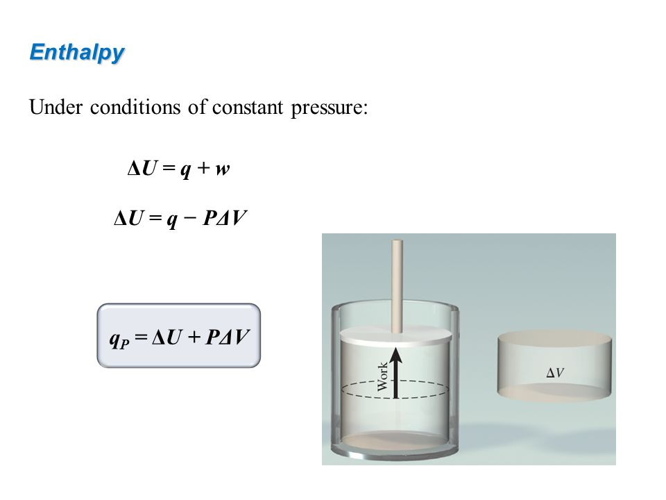Enthalpy Under conditions of constant pressure: ΔU = q + w ΔU = q − PΔV qP = ΔU + PΔV