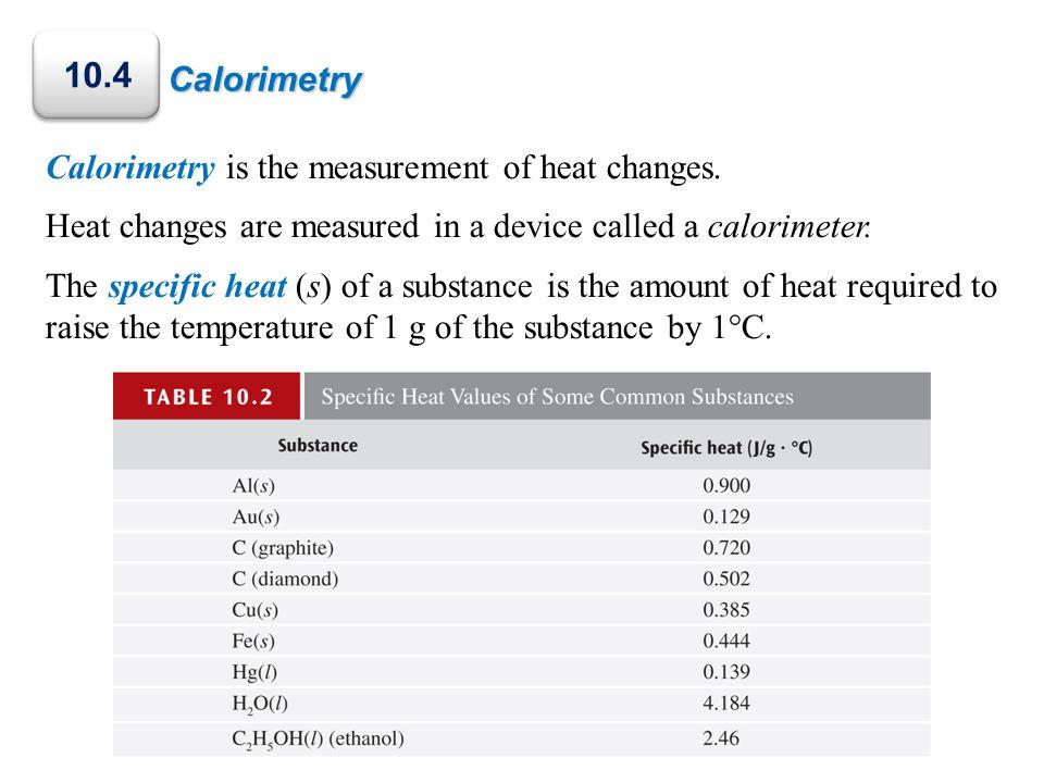 10.4 Calorimetry Calorimetry is the measurement of heat changes.