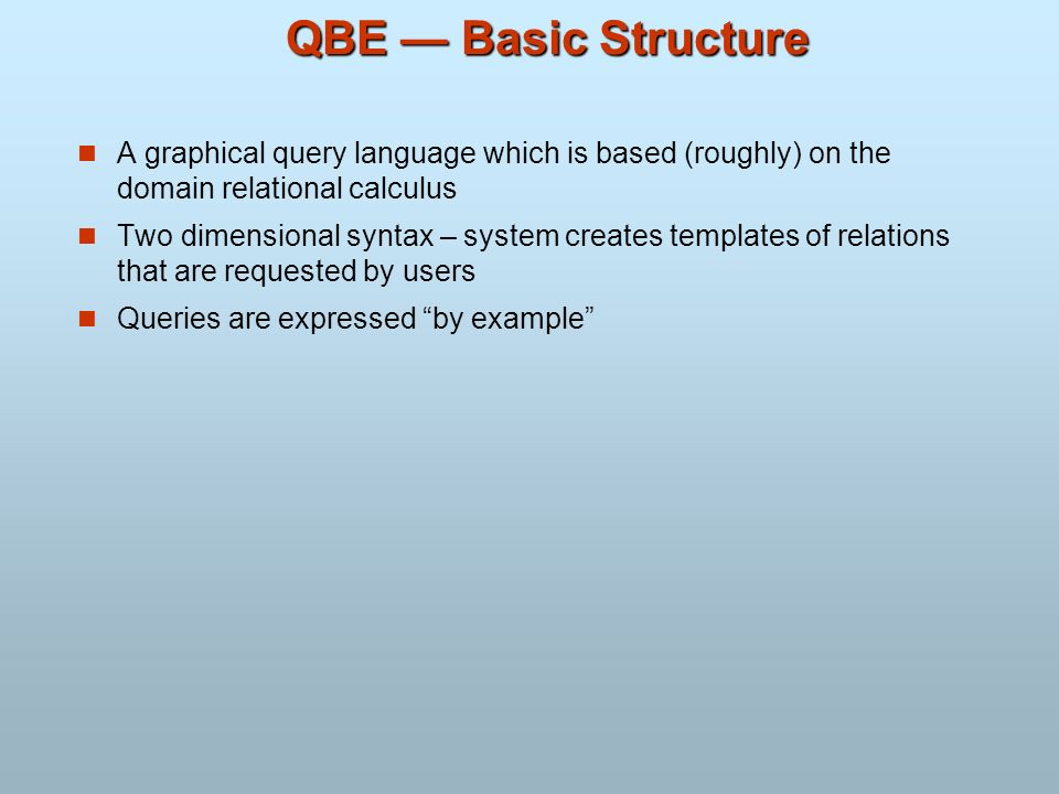 QBE — Basic Structure A graphical query language which is based (roughly) on the domain relational calculus.