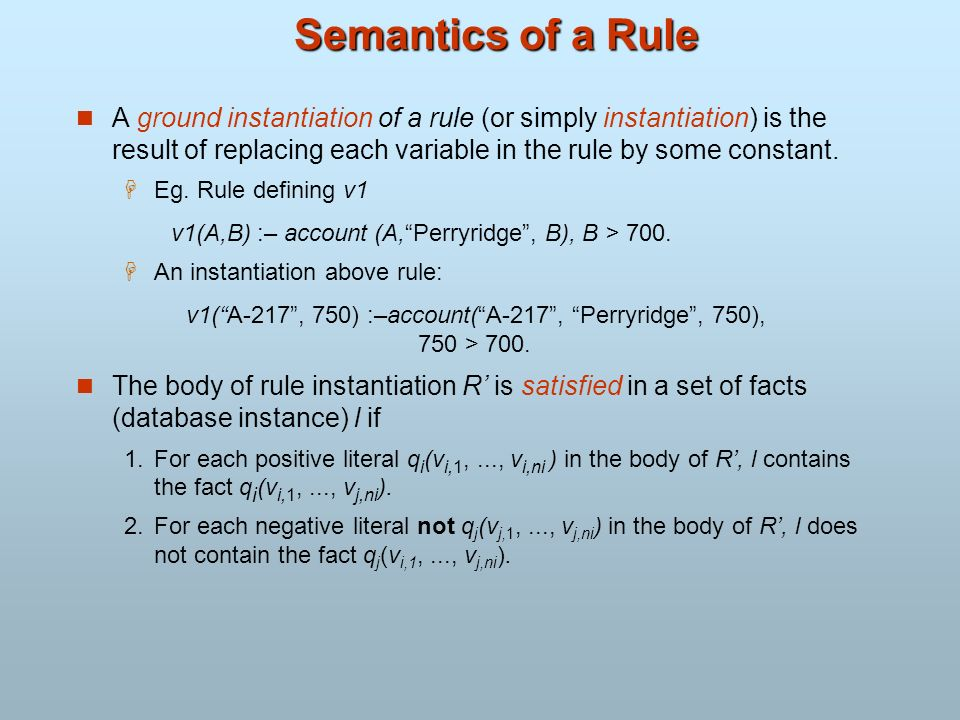 Semantics of a Rule A ground instantiation of a rule (or simply instantiation) is the result of replacing each variable in the rule by some constant.