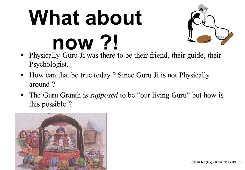 What about now ! Physically Guru Ji was there to be their friend, their guide, their Psychologist.
