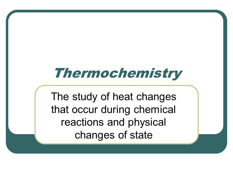 Thermochemistry The study of heat changes that occur during chemical reactions and physical changes of state.