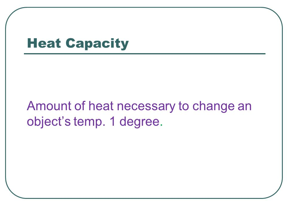 Heat Capacity Amount of heat necessary to change an object's temp. 1 degree.