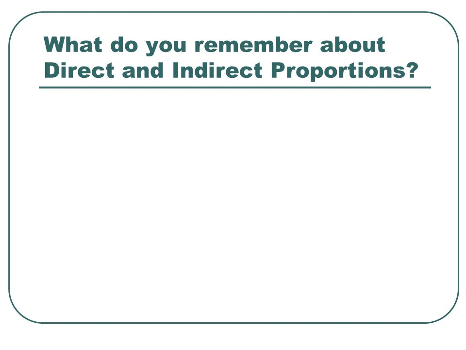 What do you remember about Direct and Indirect Proportions