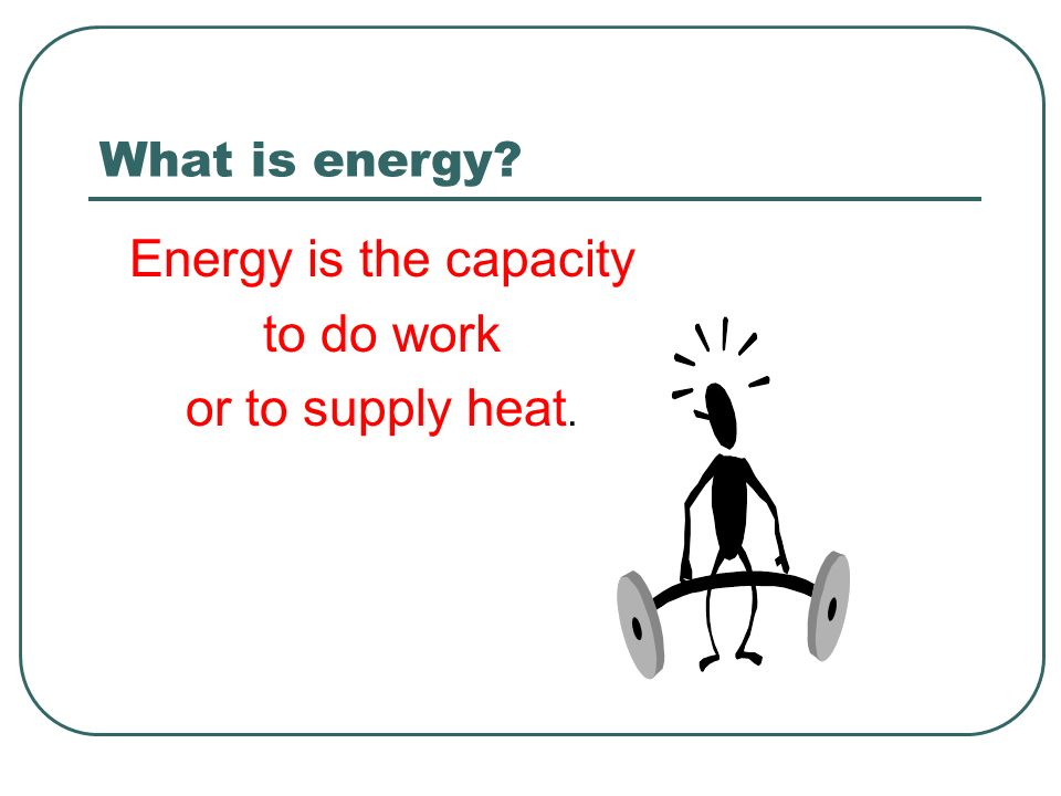 What is energy Energy is the capacity to do work or to supply heat.