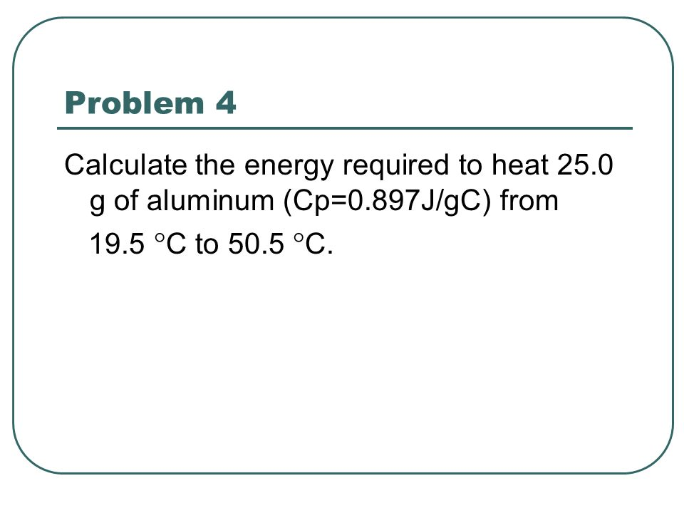 Problem 4 Calculate the energy required to heat 25.0 g of aluminum (Cp=0.897J/gC) from.