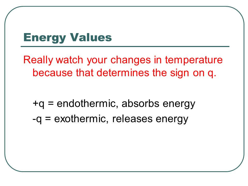 Energy Values Really watch your changes in temperature because that determines the sign on q. +q = endothermic, absorbs energy.