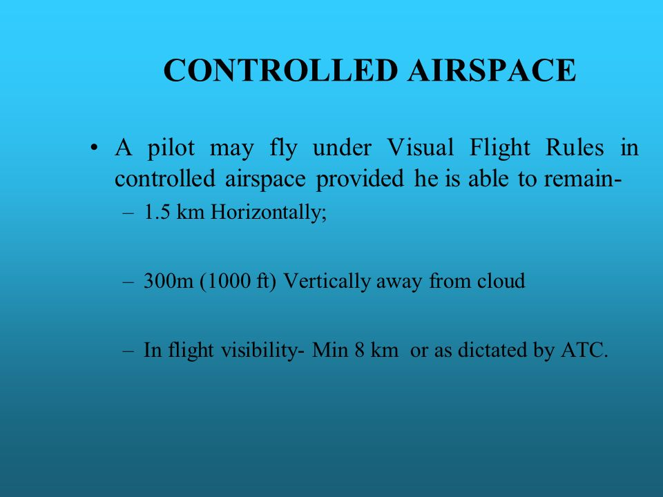 CONTROLLED AIRSPACE A pilot may fly under Visual Flight Rules in controlled airspace provided he is able to remain-