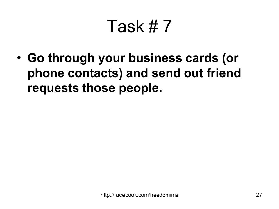 Task # 7 Go through your business cards (or phone contacts) and send out friend requests those people.
