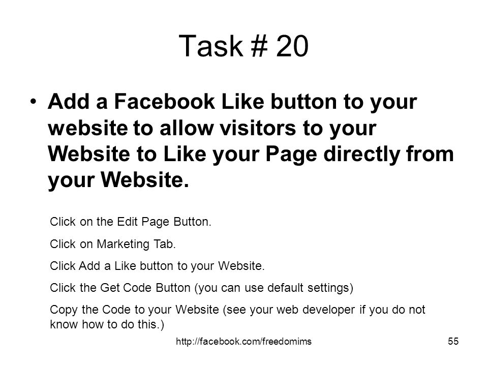 Task # 20 Add a Facebook Like button to your website to allow visitors to your Website to Like your Page directly from your Website.