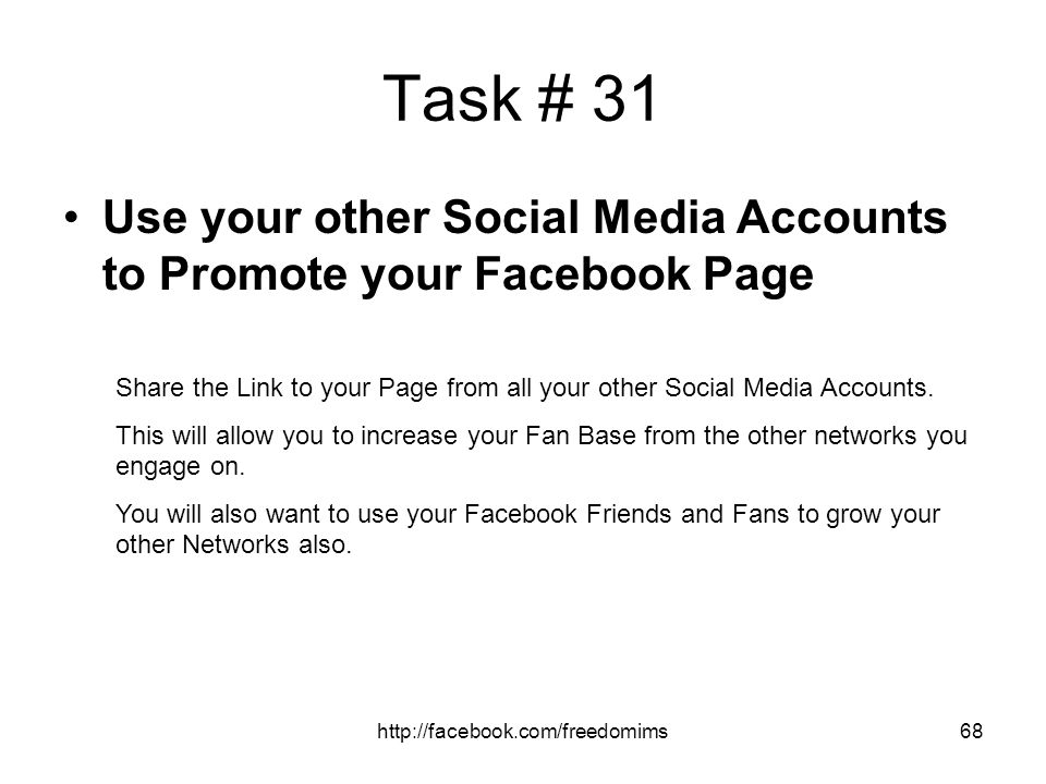 Task # 31 Use your other Social Media Accounts to Promote your Facebook Page. Share the Link to your Page from all your other Social Media Accounts.