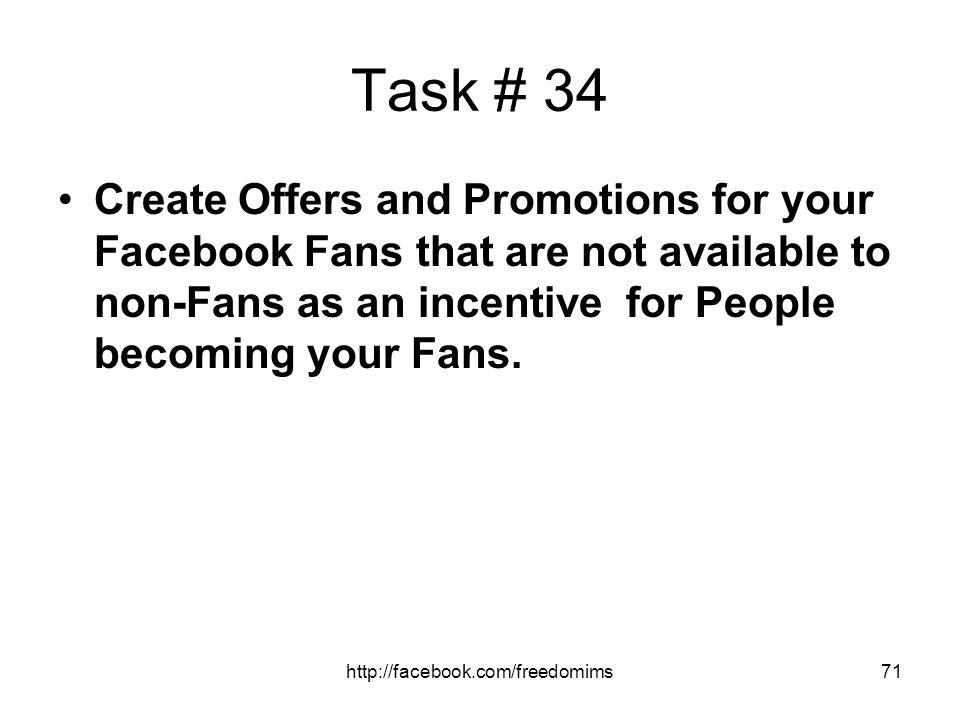 Task # 34 Create Offers and Promotions for your Facebook Fans that are not available to non-Fans as an incentive for People becoming your Fans.