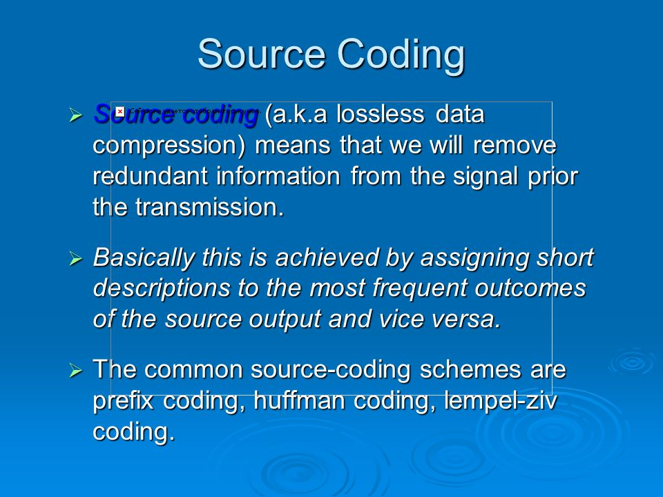 Source Coding Source coding (a.k.a lossless data compression) means that we will remove redundant information from the signal prior the transmission.