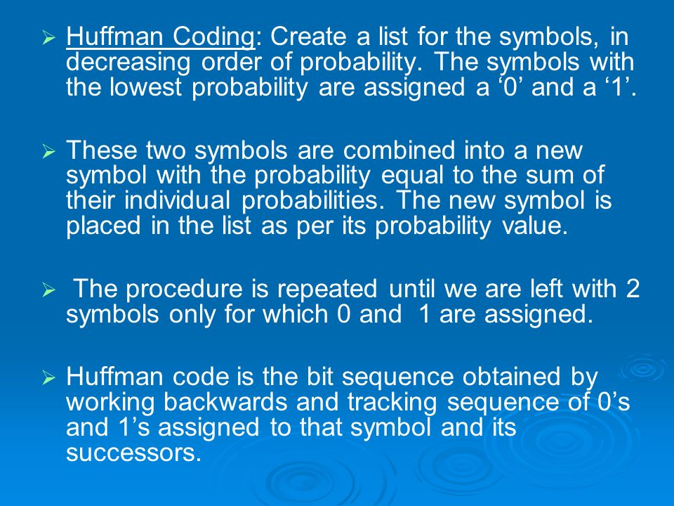 Huffman Coding: Create a list for the symbols, in decreasing order of probability. The symbols with the lowest probability are assigned a '0' and a '1'.