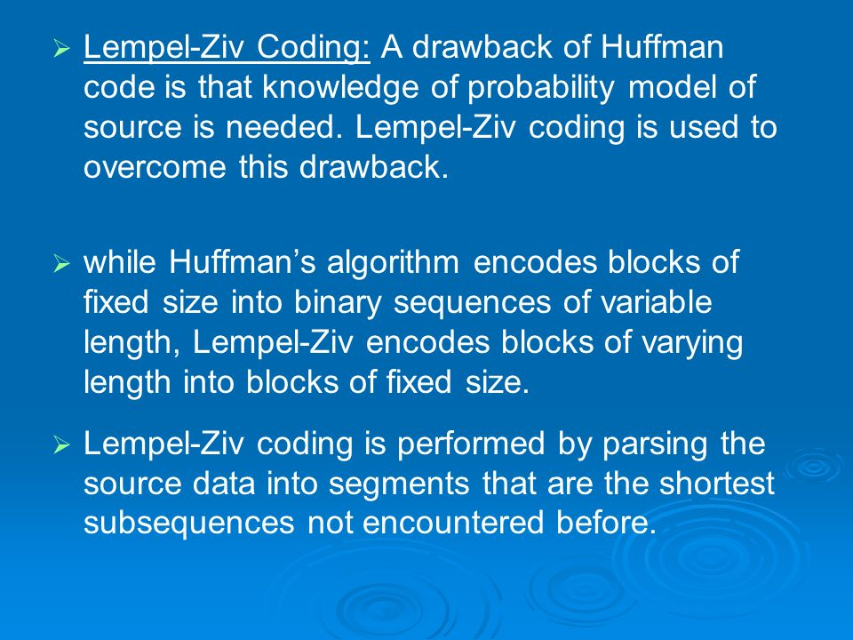Lempel-Ziv Coding: A drawback of Huffman code is that knowledge of probability model of source is needed. Lempel-Ziv coding is used to overcome this drawback.