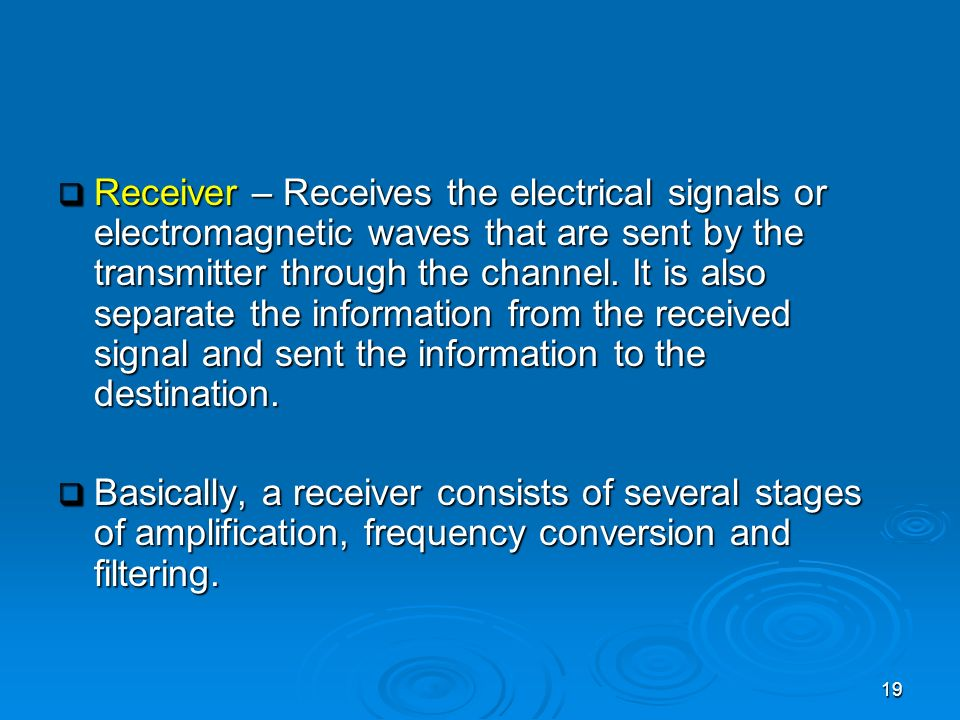 Receiver – Receives the electrical signals or electromagnetic waves that are sent by the transmitter through the channel. It is also separate the information from the received signal and sent the information to the destination.
