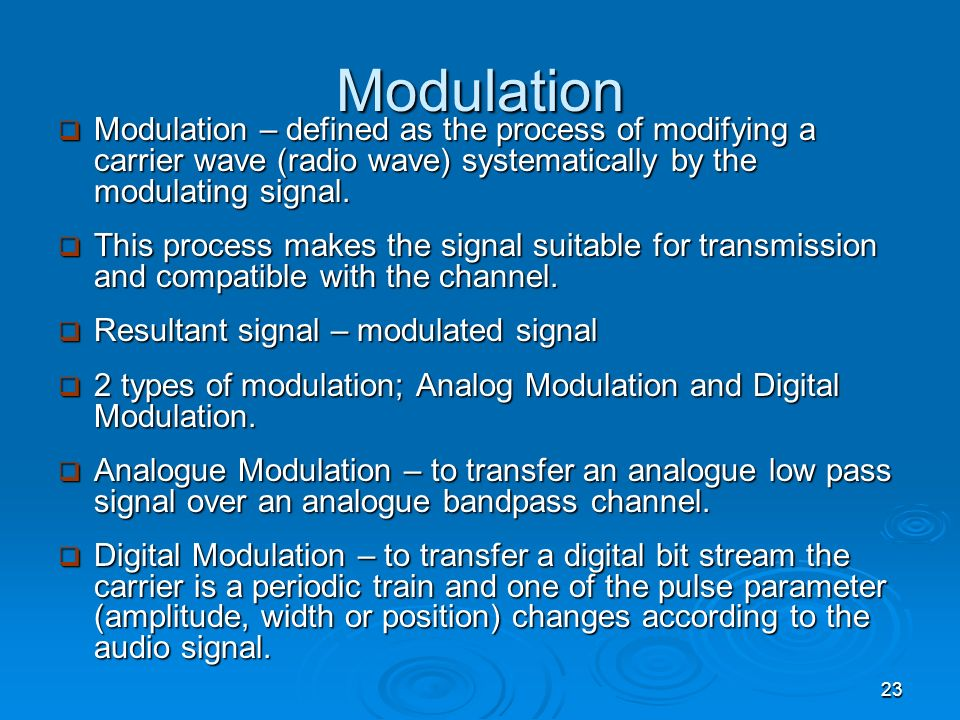 Modulation Modulation – defined as the process of modifying a carrier wave (radio wave) systematically by the modulating signal.