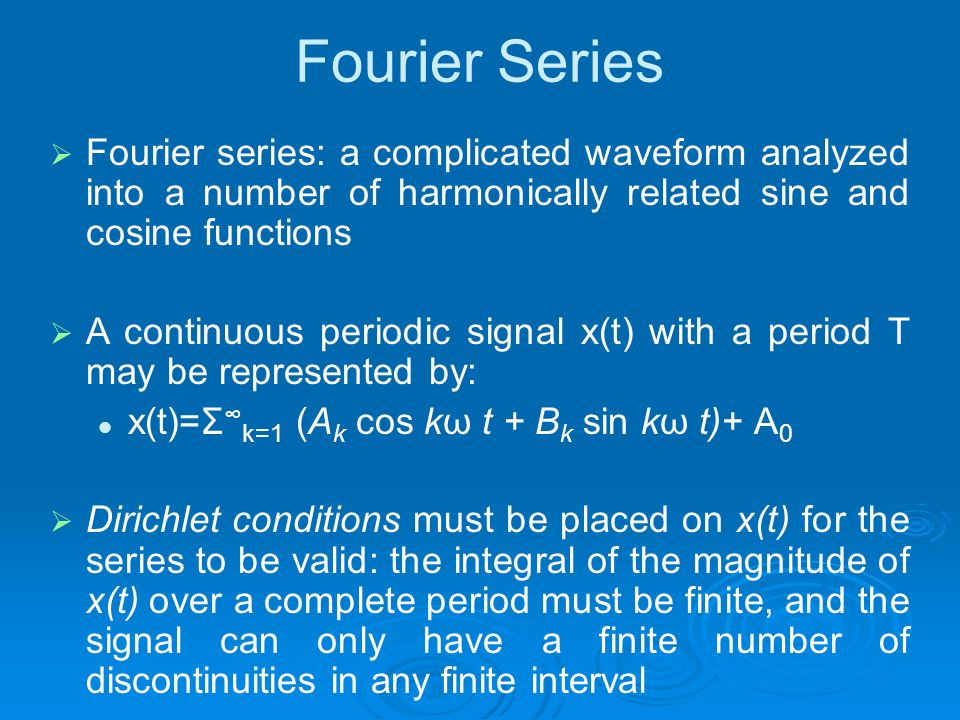 Fourier Series Fourier series: a complicated waveform analyzed into a number of harmonically related sine and cosine functions.