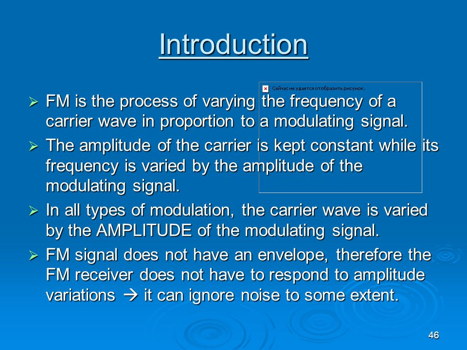 Introduction FM is the process of varying the frequency of a carrier wave in proportion to a modulating signal.