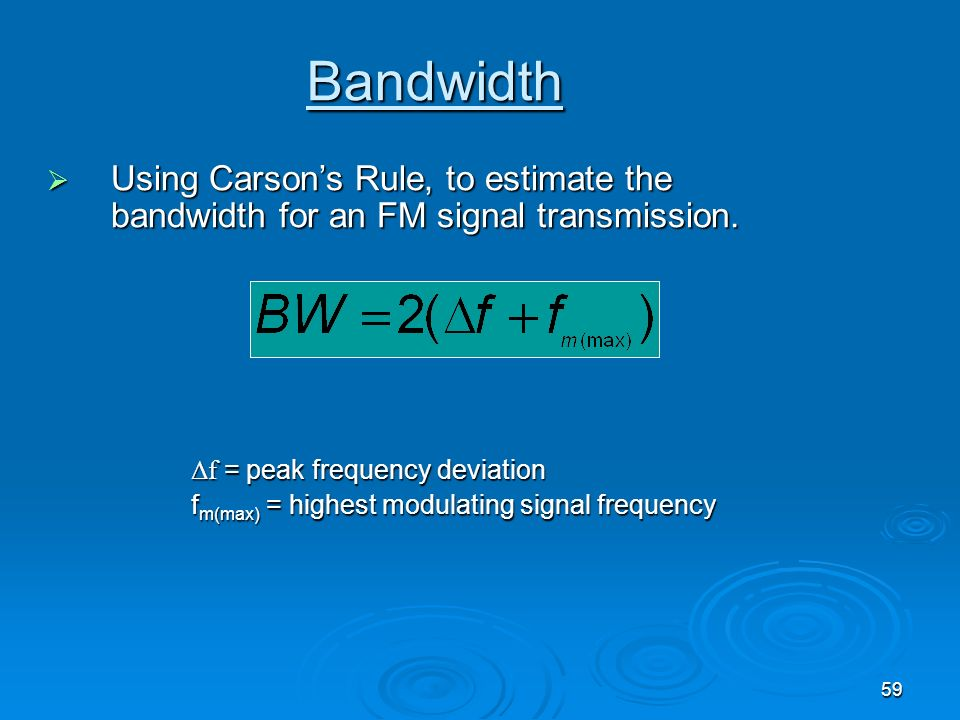 BandwidthUsing Carson's Rule, to estimate the bandwidth for an FM signal transmission. Δf = peak frequency deviation.