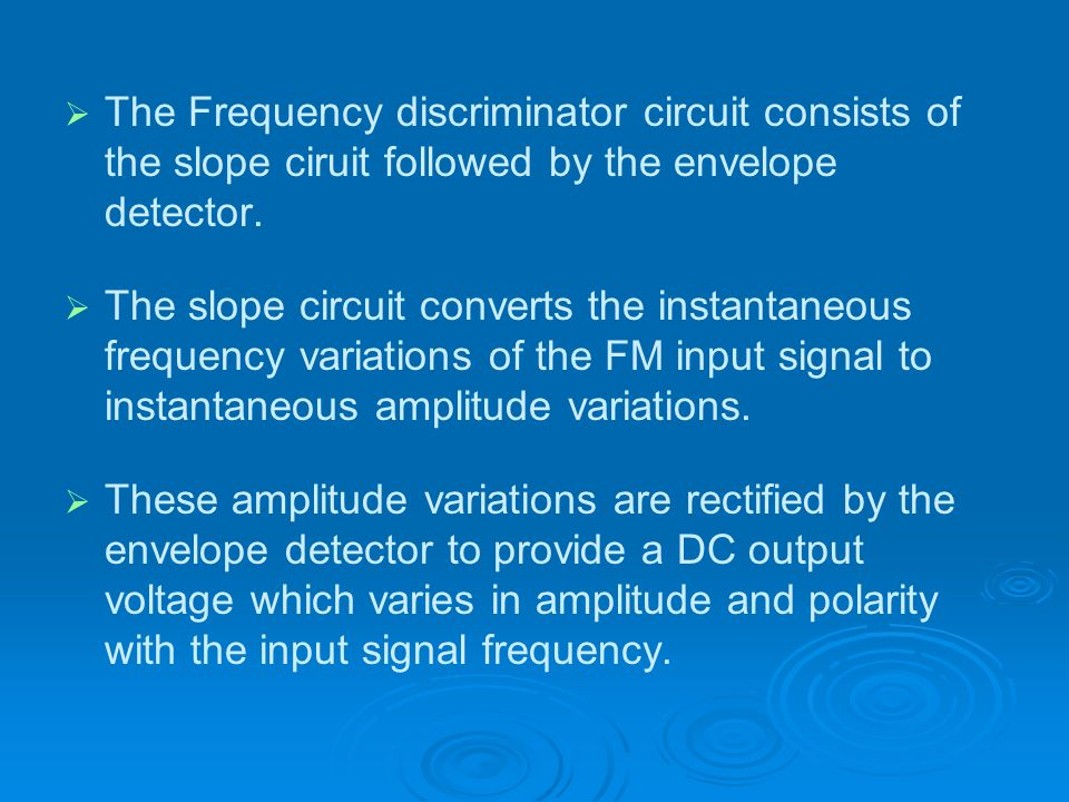 The Frequency discriminator circuit consists of the slope ciruit followed by the envelope detector.