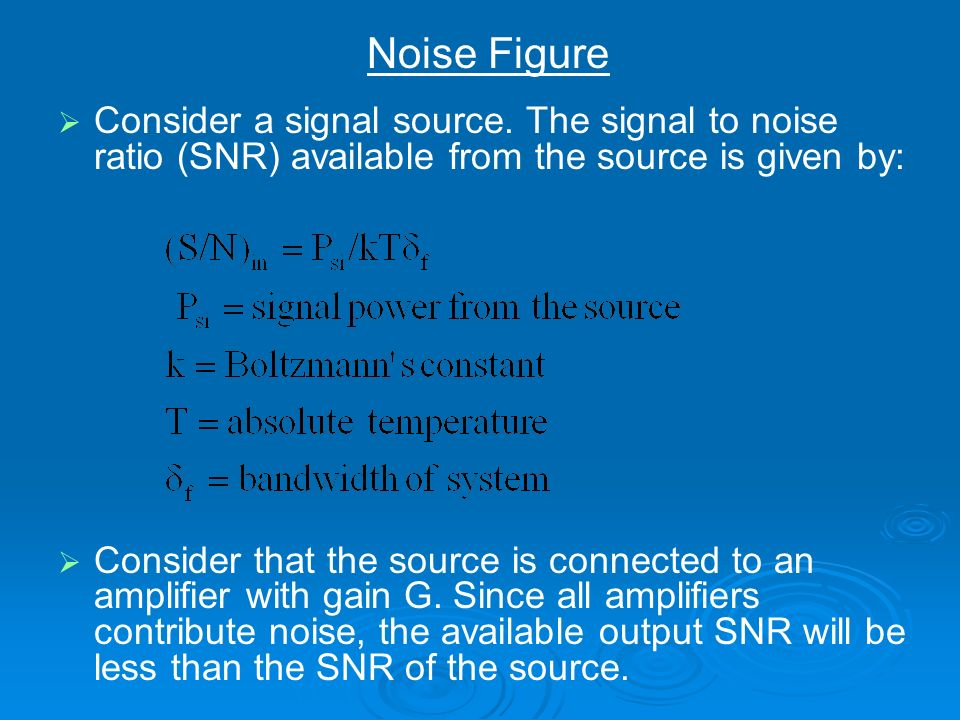 Noise FigureConsider a signal source. The signal to noise ratio (SNR) available from the source is given by: