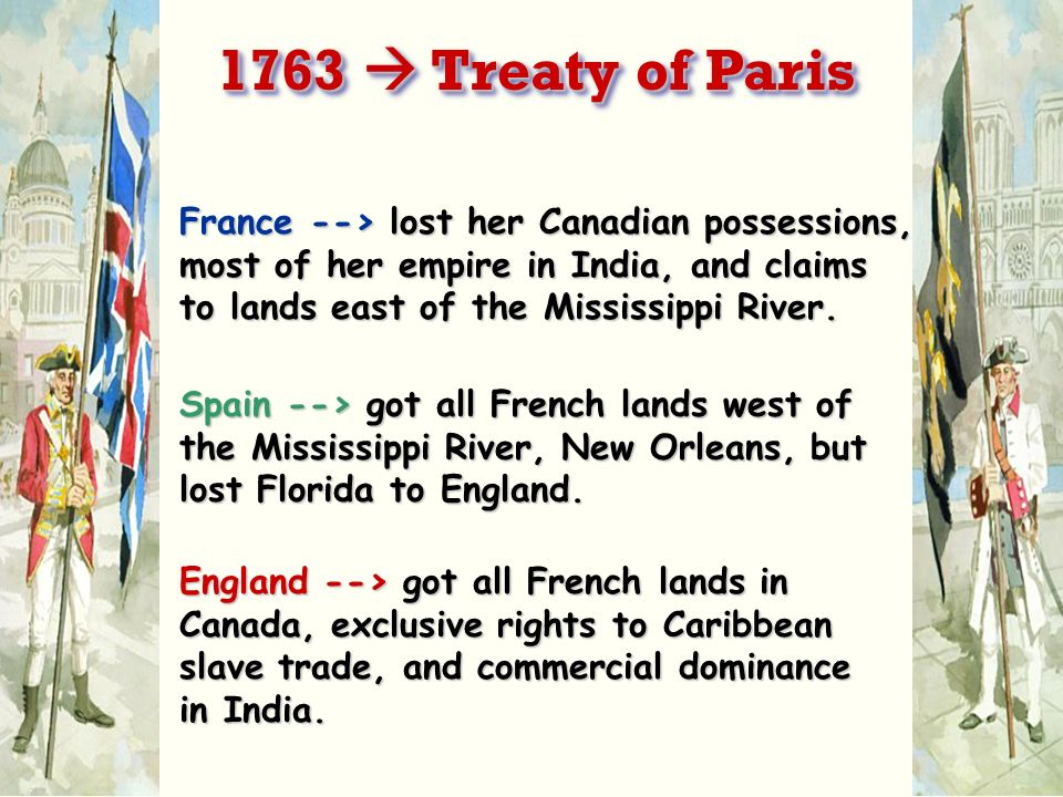 1763  Treaty of Paris France --> lost her Canadian possessions, most of her empire in India, and claims to lands east of the Mississippi River.