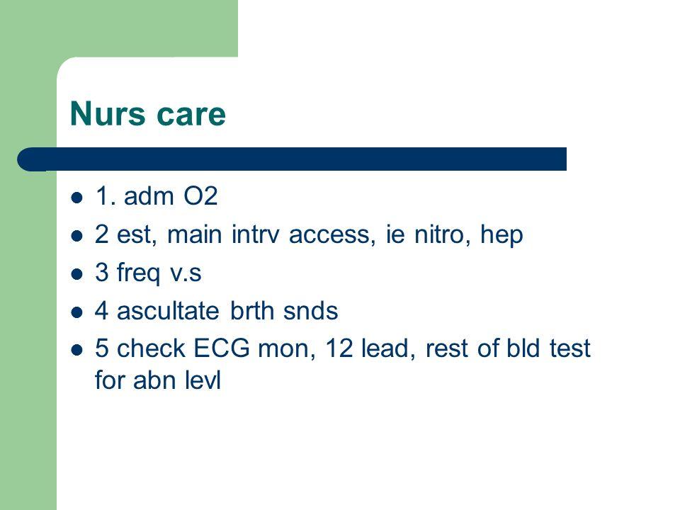 Nurs care 1. adm O2 2 est, main intrv access, ie nitro, hep 3 freq v.s