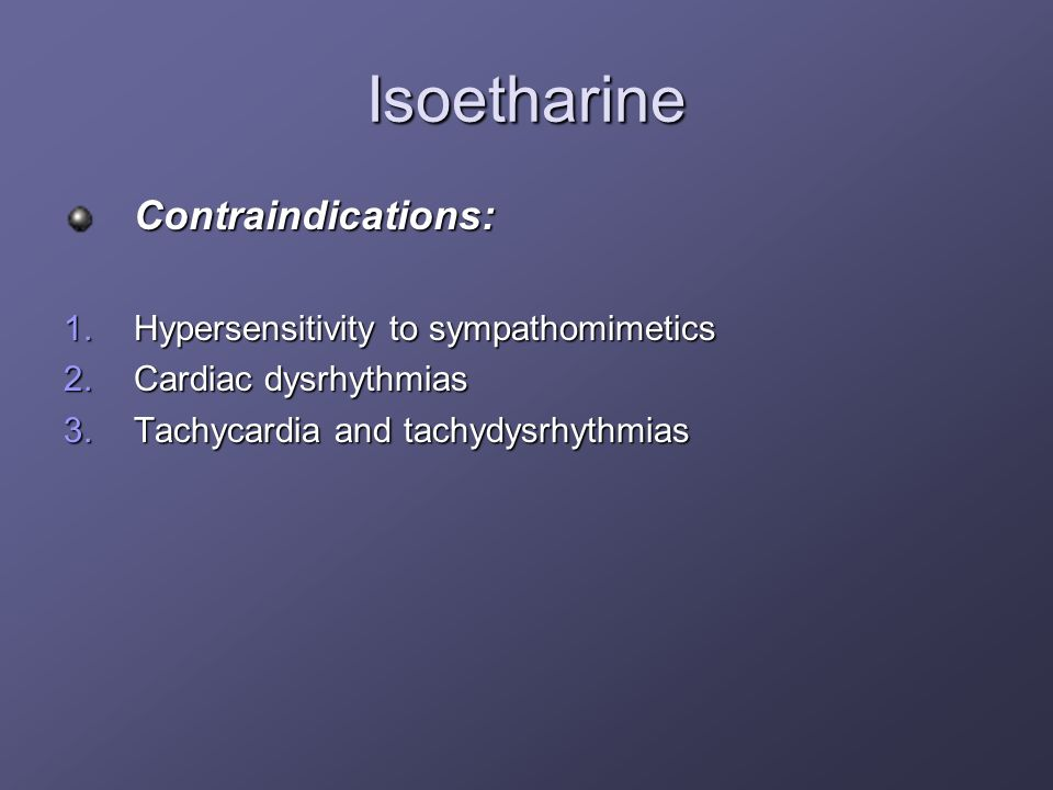 Isoetharine Contraindications: Hypersensitivity to sympathomimetics