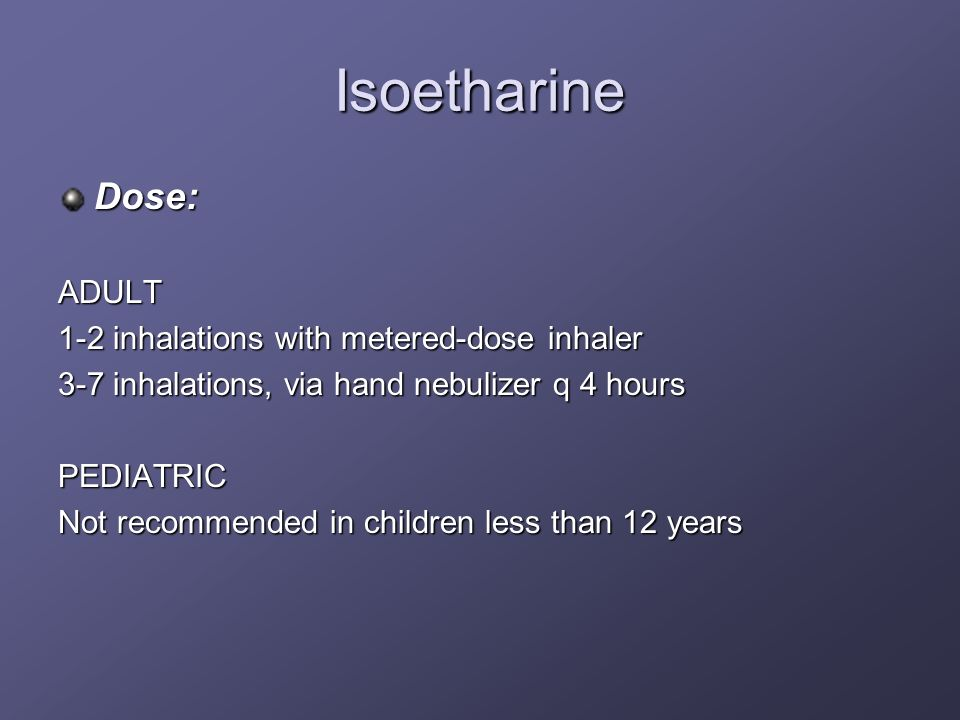 Isoetharine Dose: ADULT 1-2 inhalations with metered-dose inhaler
